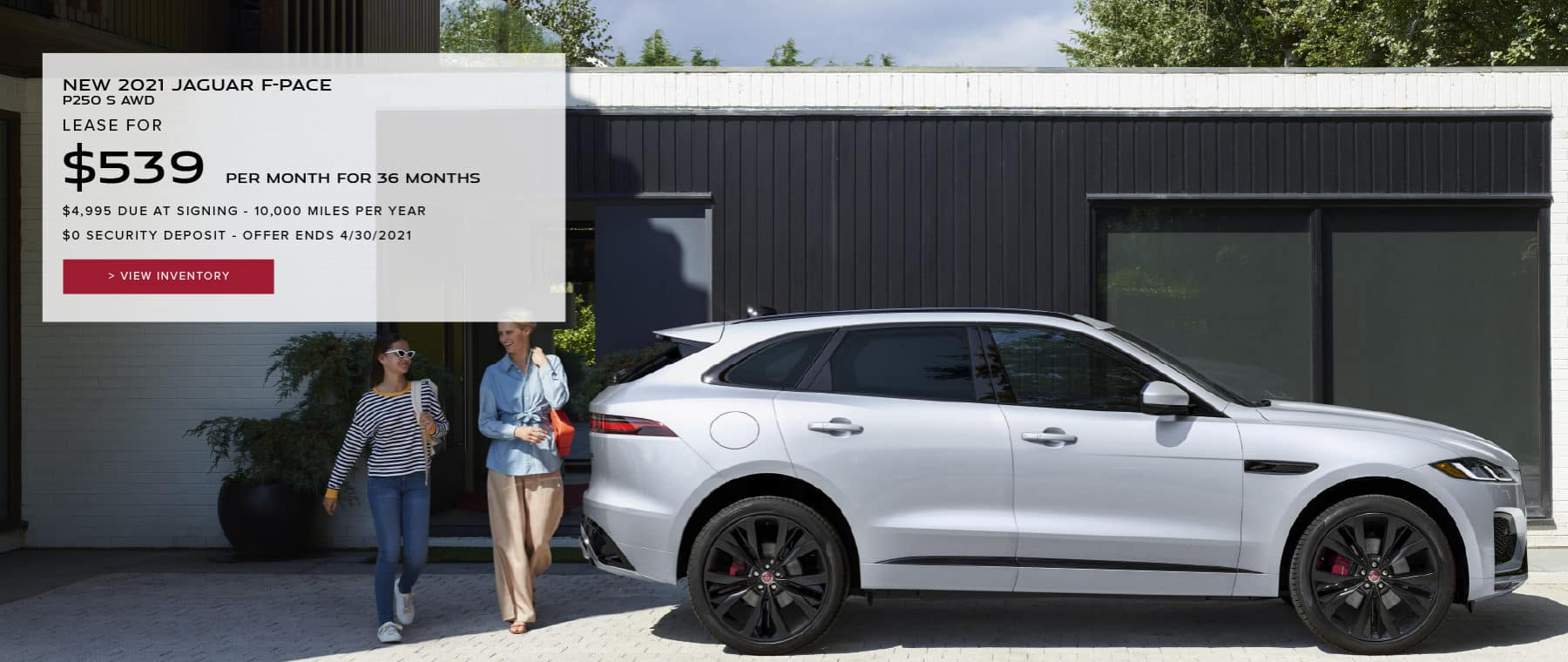 NEW 2021 JAGUAR F-PACE P250 S AWD. $539 PER MONTH. 36 MONTH LEASE TERM. $4,995 CASH DUE AT SIGNING. $0 SECURITY DEPOSIT. 10,000 MILES PER YEAR. EXCLUDES RETAILER FEES, TAXES, TITLE AND REGISTRATION FEES, PROCESSING FEE AND ANY EMISSION TESTING CHARGE. OFFER ENDS 4/30/2021. VIEW INVENTORY. SILVER JAGUAR F-PACE PARKED IN DRIVEWAY.