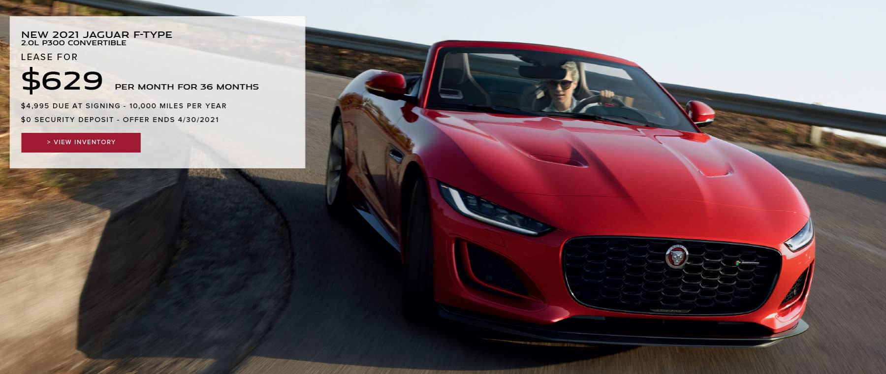 NEW 2021 JAGUAR F-TYPE 2.0L P300 CONVERTIBLE. $629 PER MONTH. 36 MONTH LEASE TERM. $4,995 CASH DUE AT SIGNING. $0 SECURITY DEPOSIT. 7,500 MILES PER YEAR. EXCLUDES RETAILER FEES, TAXES, TITLE AND REGISTRATION FEES, PROCESSING FEE AND ANY EMISSION TESTING CHARGE. OFFER ENDS 4/30/2021. VIEW INVENTORY. RED JAGUAR F-TYPE CONVERTIBLE DRIVING DOWN ROAD.