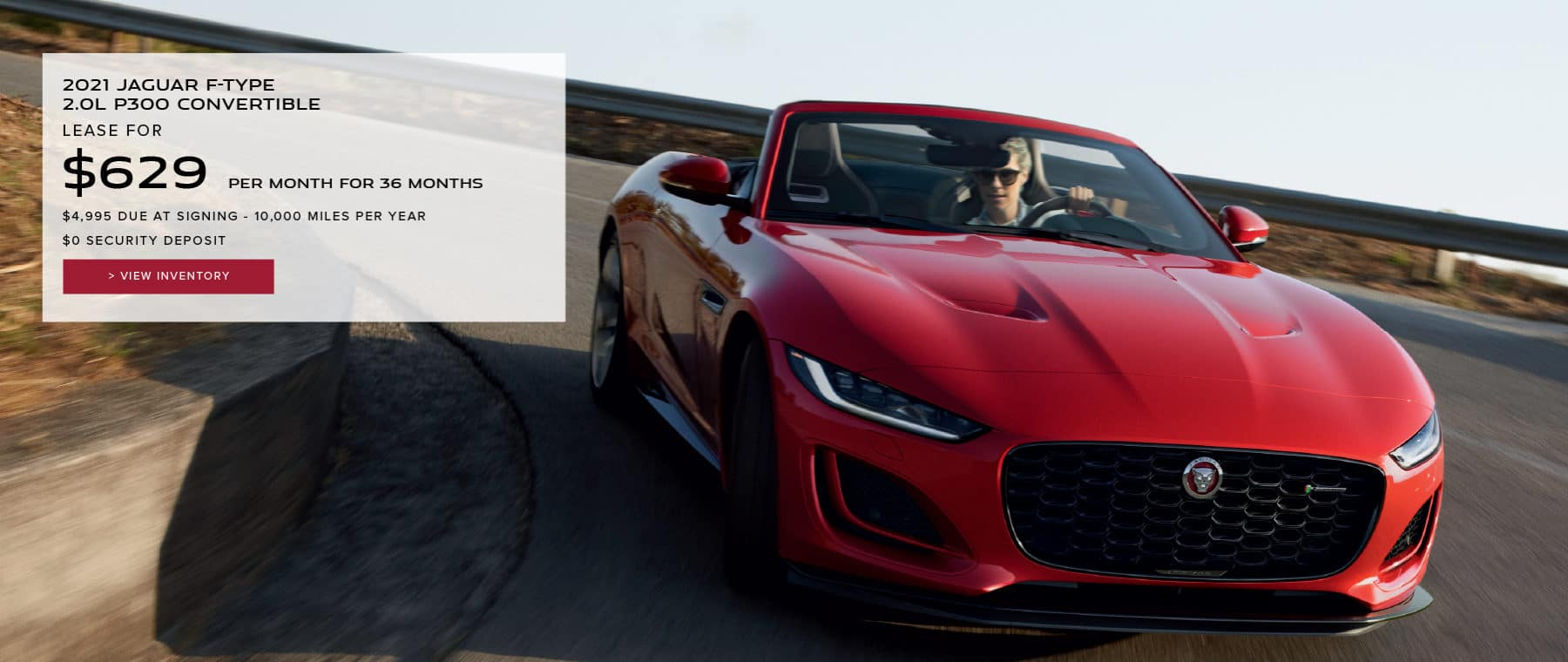 2021 JAGUAR F-TYPE 2.0L P300 CONVERTIBLE. $629 PER MONTH. 36 MONTH LEASE TERM. $4,995 CASH DUE AT SIGNING. $0 SECURITY DEPOSIT. 7,500 MILES PER YEAR. EXCLUDES RETAILER FEES, TAXES, TITLE AND REGISTRATION FEES, PROCESSING FEE AND ANY EMISSION TESTING CHARGE. OFFER ENDS 6/1/2021. VIEW INVENTORY. RED JAGUAR F-TYPE DRIVING DOWN ROAD,