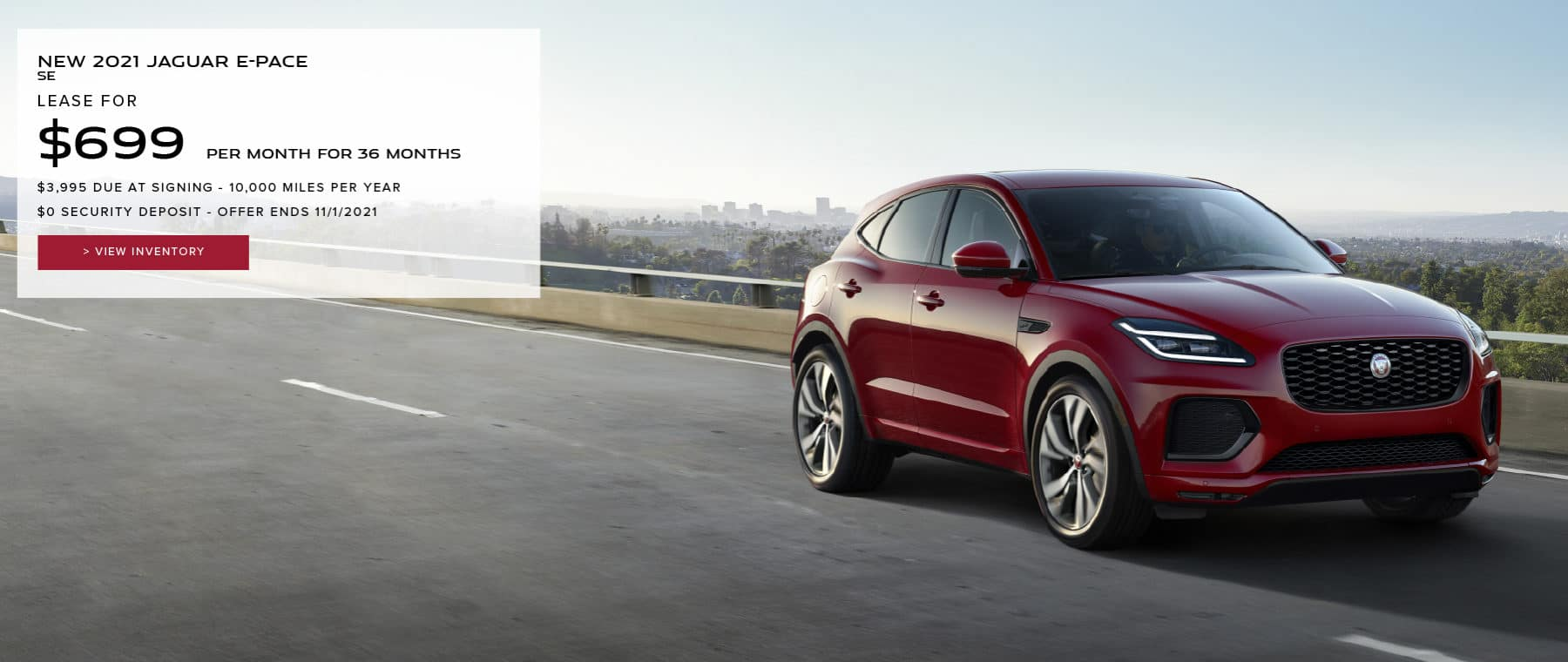 NEW 2021 JAGUAR E-PACE SE. $699 PER MONTH. 36 MONTH LEASE TERM. $3,995 CASH DUE AT SIGNING. $0 SECURITY DEPOSIT. 10,000 MILES PER YEAR. EXCLUDES RETAILER FEES, TAXES, TITLE AND REGISTRATION FEES, PROCESSING FEE AND ANY EMISSION TESTING CHARGE. OFFER ENDS 11/1/2021. VIEW INVENTORY. RED JAGUAR E-PACE DRIVING OUTSIDE OF CITY.