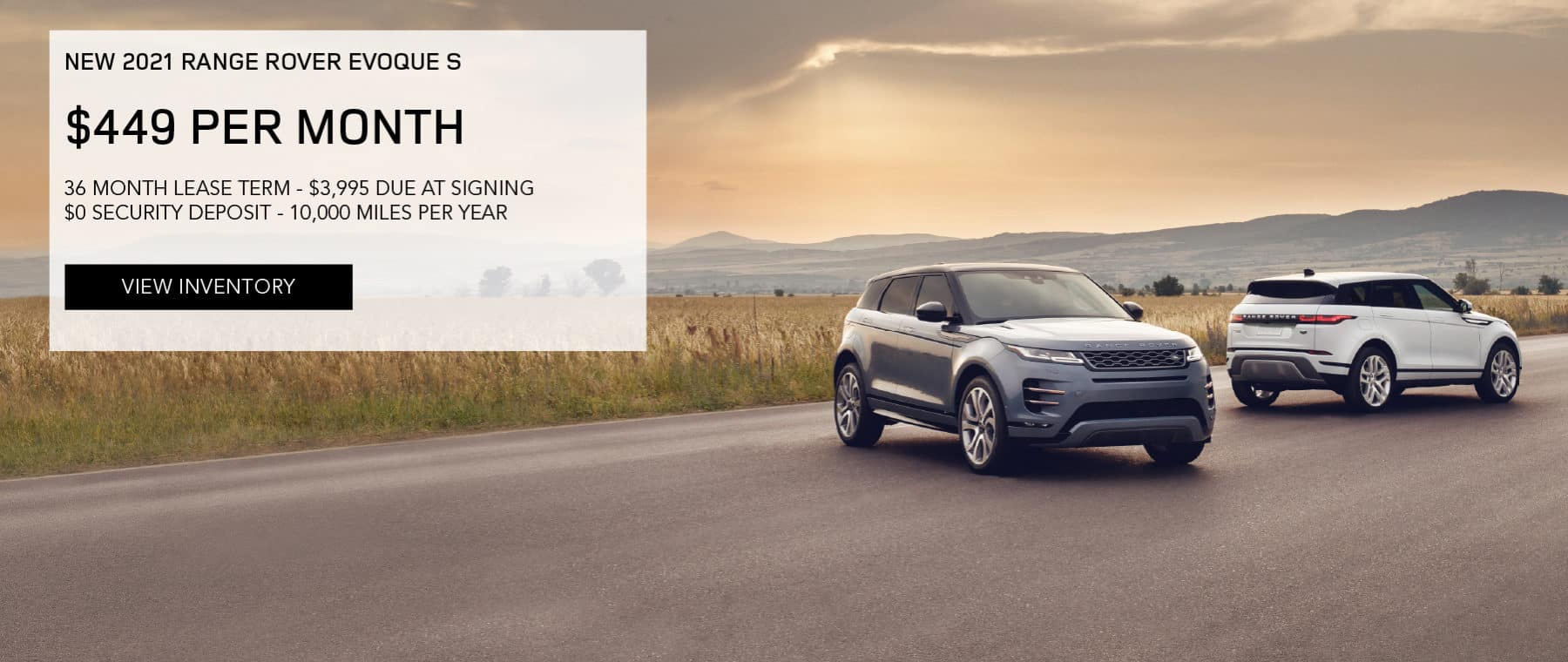 NEW 2021 RANGE ROVER EVOQUE S. $449 PER MONTH. 36 MONTH LEASE TERM. $3,995 CASH DUE AT SIGNING. $0 SECURITY DEPOSIT. 10,000 MILES PER YEAR. EXCLUDES RETAILER FEES, TAXES, TITLE AND REGISTRATION FEES, PROCESSING FEE AND ANY EMISSION TESTING CHARGE. OFFER ENDS 4/30/2021. VIEW INVENTORY. BLUE AND SILVER RANGE ROVER EVOQUE MODELS PARKED IN COUNTRYSIDE.