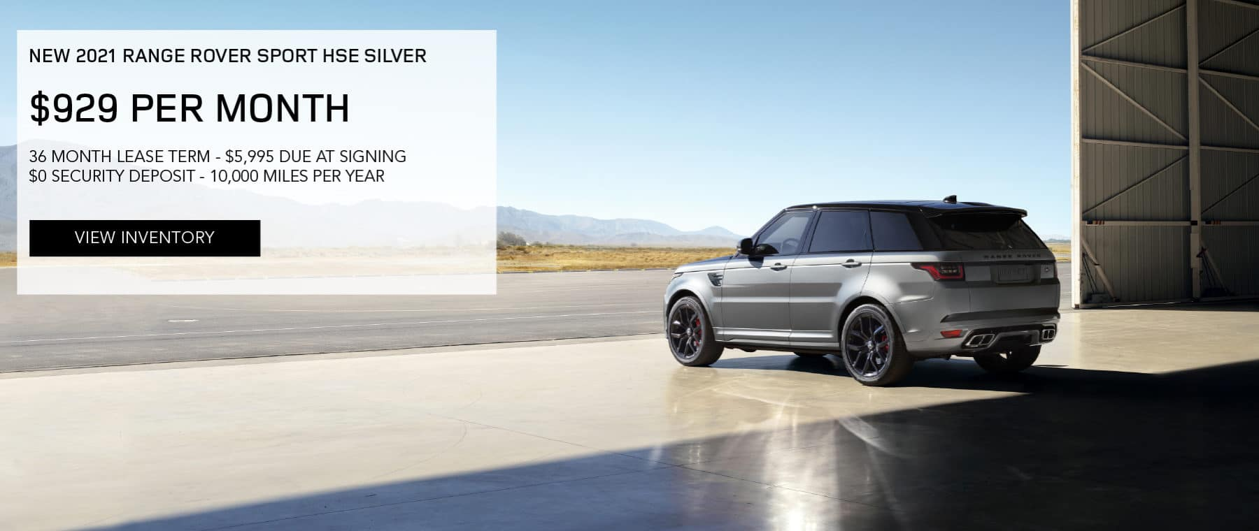 NEW 2021 RANGE ROVER SPORT HSE SILVER. $929 PER MONTH. 36 MONTH LEASE TERM. $5,995 CASH DUE AT SIGNING. $0 SECURITY DEPOSIT. 10,000 MILES PER YEAR. EXCLUDES RETAILER FEES, TAXES, TITLE AND REGISTRATION FEES, PROCESSING FEE AND ANY EMISSION TESTING CHARGE. ENDS 4/30/2021. VIEW INVENTORY. SILVER RANGE ROVER SPORT DRIVING THROUGH DESERT.