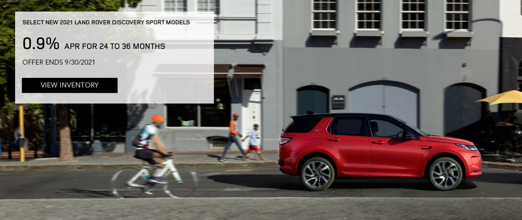 SELECT NEW 2021 LAND ROVER DISCOVERY SPORT MODELS. FINANCE AT 0.9% APR FOR 24 TO 36 MONTHS. EXCLUDES TAXES, TITLE, LICENSE AND FEES. OFFER ENDS 9/30/2021. VIEW INVENTORY. RED LAND ROVER DISCOVERY SPORT DRIVING DOWN ROAD IN CITY.