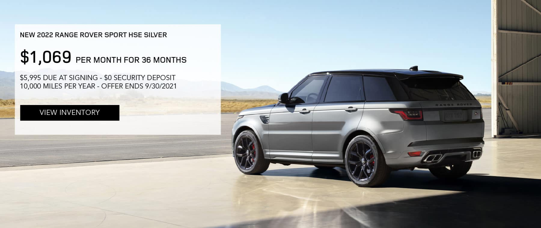 NEW 2022 RANGE ROVER SPORT HSE SILVER. $1,069 PER MONTH. 36 MONTH LEASE TERM. $5,995 CASH DUE AT SIGNING. $0 SECURITY DEPOSIT. 10,000 MILES PER YEAR. EXCLUDES RETAILER FEES, TAXES, TITLE AND REGISTRATION FEES, PROCESSING FEE AND ANY EMISSION TESTING CHARGE. OFFER ENDS 9/30/2021. VIEW INVENTORY. SILVER RANGE ROVER SPORT PARKED IN AIRPLANE HANGER.