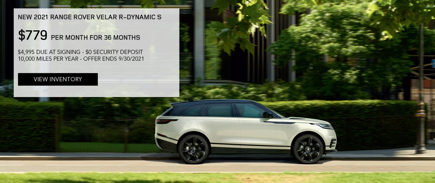 NEW 2021 RANGE ROVER VELAR R-DYNAMIC S. $779 PER MONTH. 36 MONTH LEASE TERM. $4,995 CASH DUE AT SIGNING. $0 SECURITY DEPOSIT. 10,000 MILES PER YEAR. EXCLUDES RETAILER FEES, TAXES, TITLE AND REGISTRATION FEES, PROCESSING FEE AND ANY EMISSION TESTING CHARGE. OFFER ENDS 9/30/2021. VIEW INVENTORY. SILVER RANGE ROVER VELAR PARKED IN CITY.