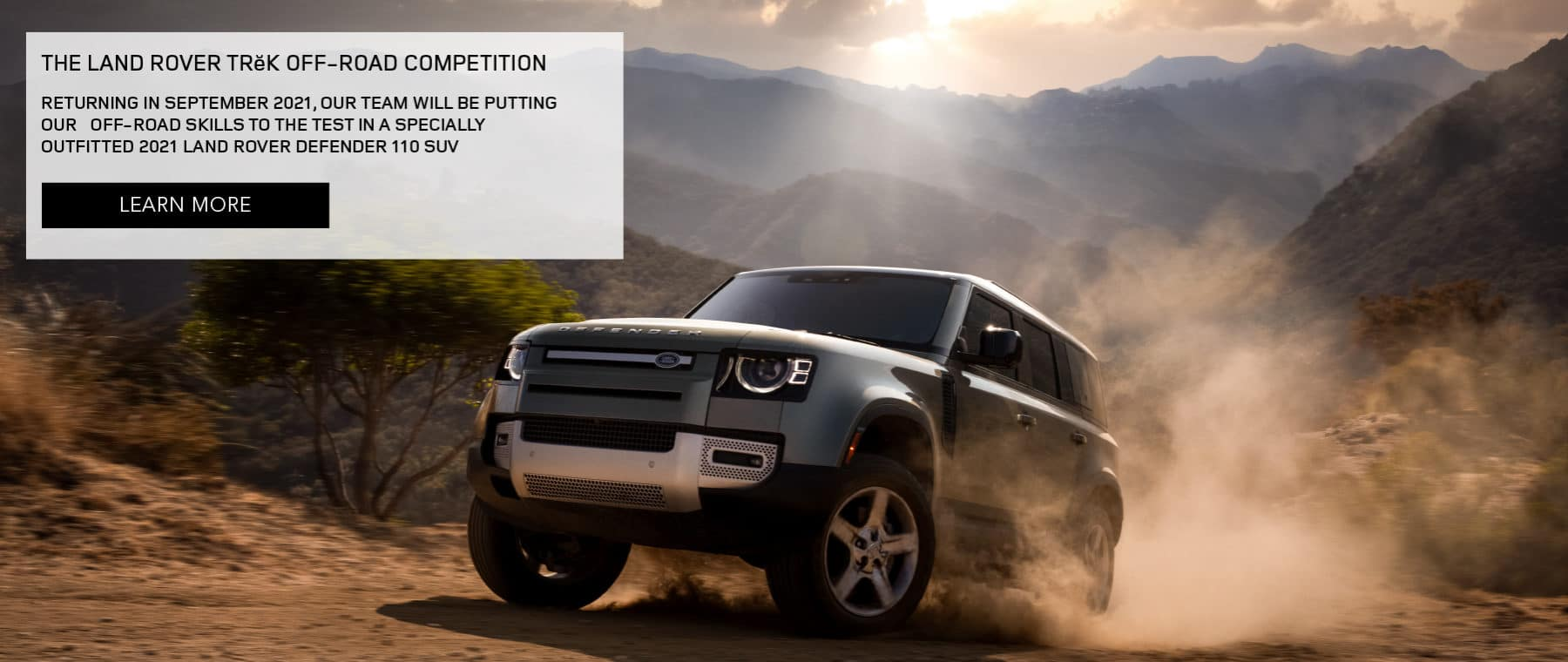 THE LAND ROVER TRĕK OFF‑ROAD COMPETITION. RETURNING IN SEPTEMBER 2021, OUR TEAM WILL BE PUTTING OUR OFF-ROAD SKILLS TO THE TEST IN A SPECIALLY OUTFITTED 2021 LAND ROVER DEFENDER 110 SUV. LEARN MORE. BLUE LAND ROVER DEFENDER DRIVING UP HILL IN MOUNTAIN RANGE.