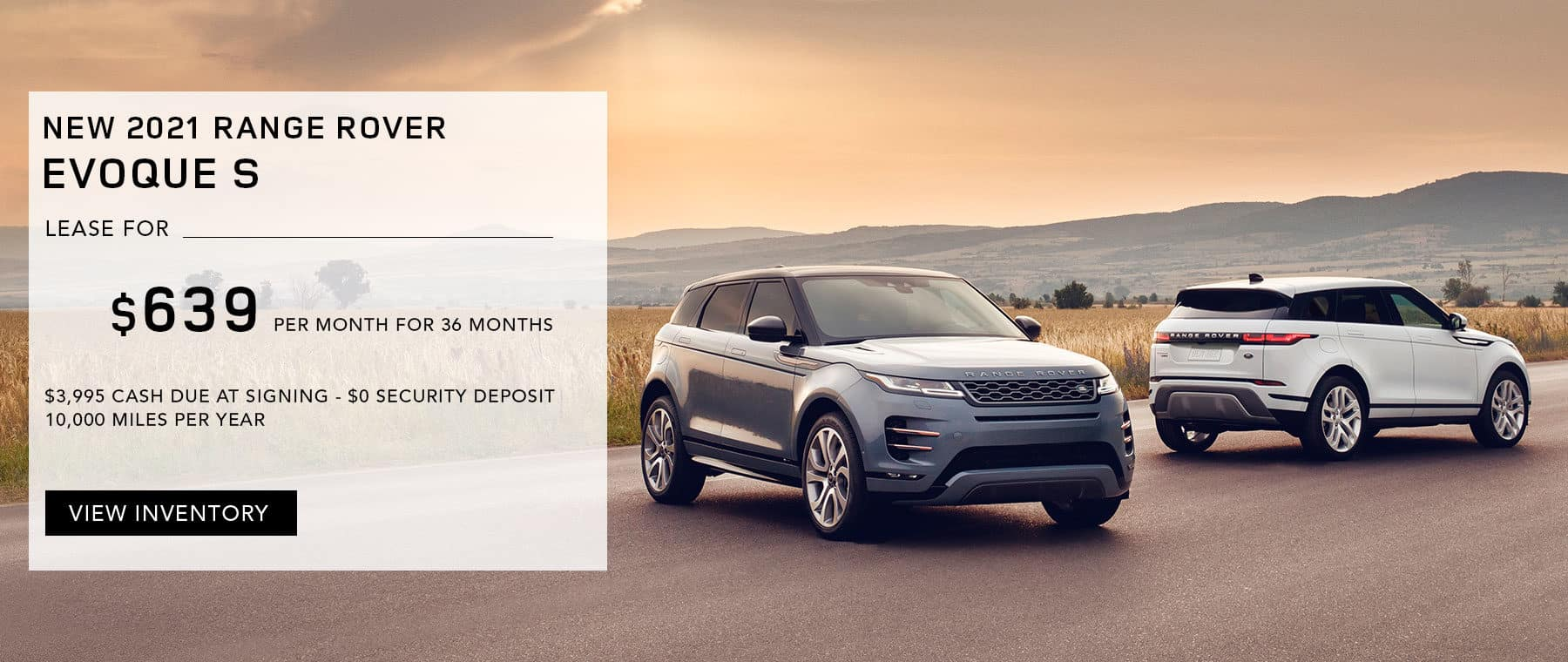 NEW 2021 RANGE ROVER EVOQUE S. $639 PER MONTH. 36 MONTH LEASE TERM. $3,995 CASH DUE AT SIGNING. $0 SECURITY DEPOSIT. 10,000 MILES PER YEAR. EXCLUDES RETAILER FEES, TAXES, TITLE AND REGISTRATION FEES, PROCESSING FEE AND ANY EMISSION TESTING CHARGE. OFFER ENDS 8/31/2021.