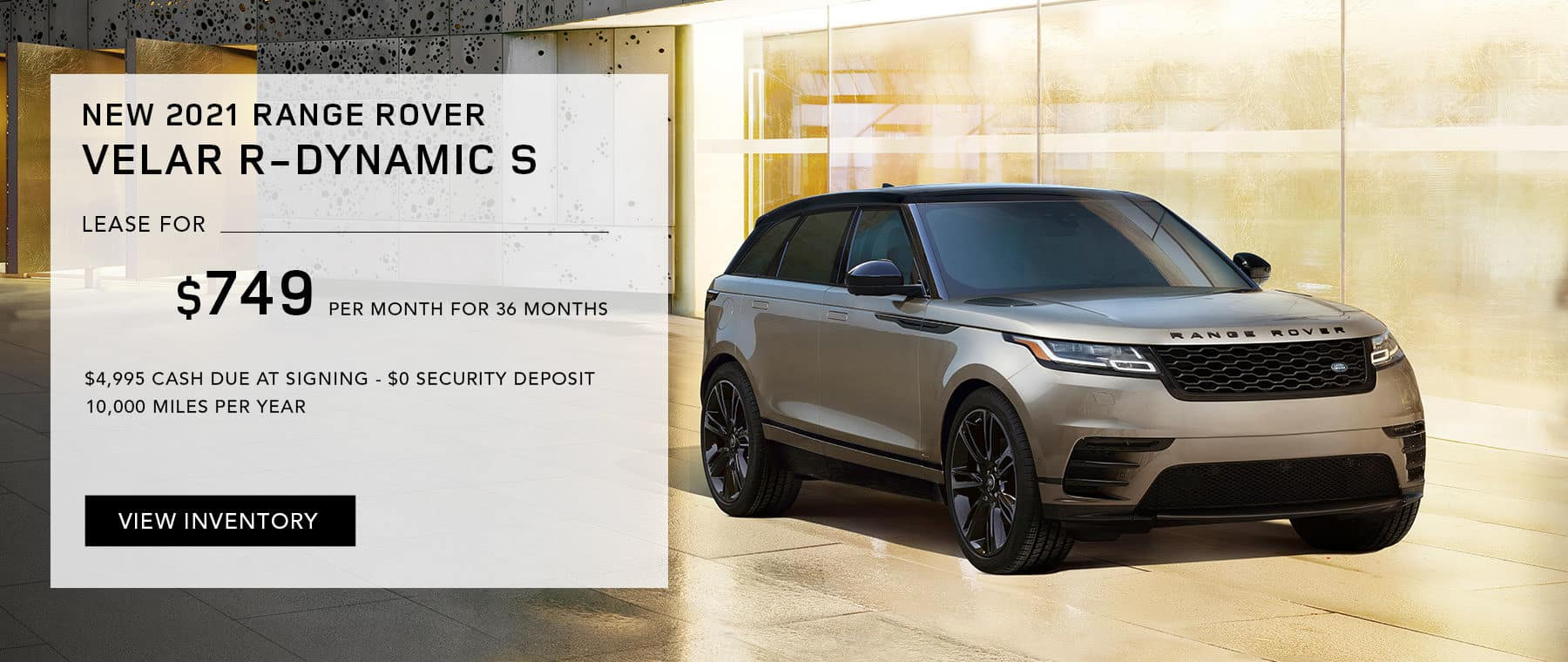 NEW 2021 RANGE ROVER VELAR R-DYNAMIC S. $749 PER MONTH. 36 MONTH LEASE TERM. $4,995 CASH DUE AT SIGNING. $0 SECURITY DEPOSIT. 10,000 MILES PER YEAR. EXCLUDES RETAILER FEES, TAXES, TITLE AND REGISTRATION FEES, PROCESSING FEE AND ANY EMISSION TESTING CHARGE. ENDS 8/31/2021.