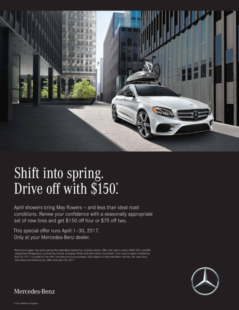 Shift into spring. Drive off with $150. April showers bring May flowers - and less than ideal road conditions. Renew your confidence with a seasonally appropriate set of new tires and get $150 off four or $75 off two. April 1-30, 2017. Only at Mercedes-Benz of Fairfield *Restrictions apply. See Mercedes-Benz of Fairfield Service center for complete details. Offer only valid on select OEM, OEA and WIN replacement Bridgeston, Continental, Dunlop, Goodyear, Pirelli, and other select tire brands. Tires must be dealer-installed by April 30, 2017, to qualify for the offer. Excludes previous purchases. Only eligible on Mercedes-Benz vehicles. No cash value. Void where prohibited by law. Offer ends April 30, 2017.