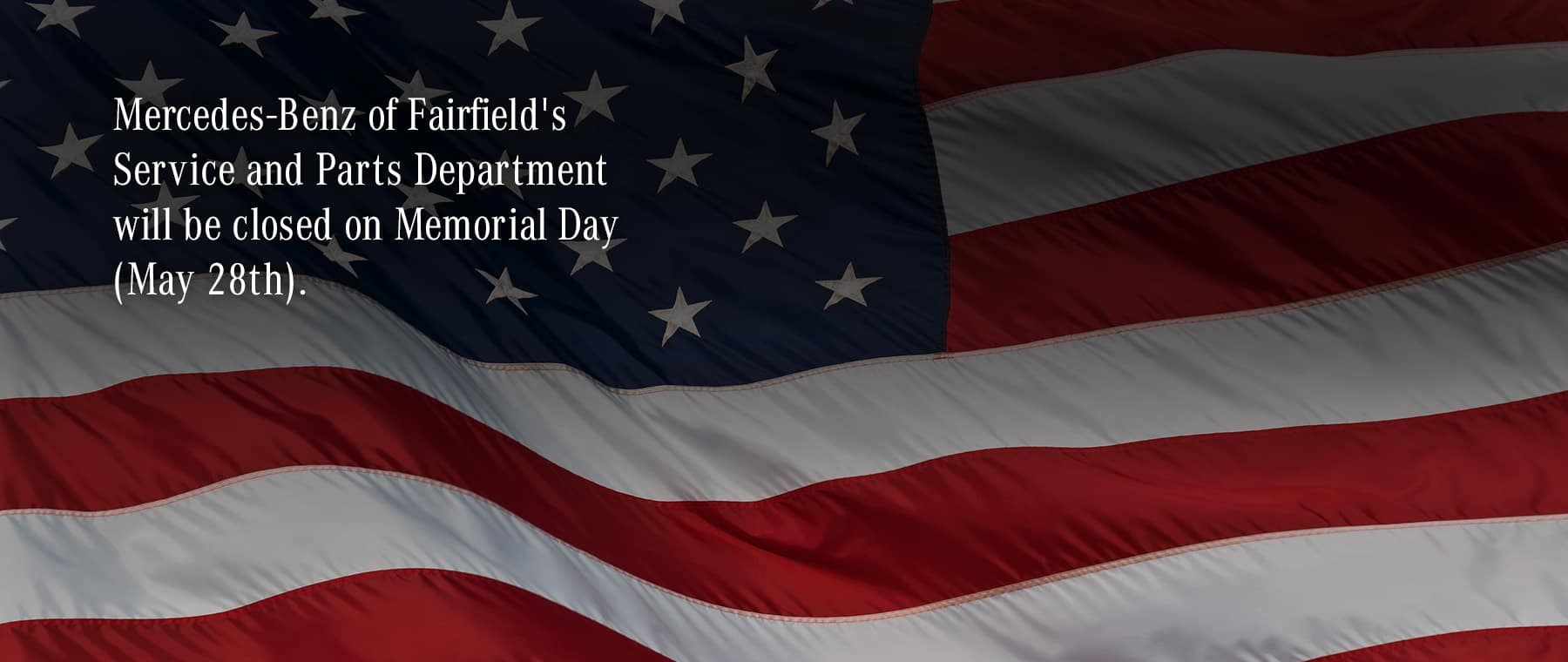 Mercedes-Benz of Fairfield's Service & Parts Department will be closed on Memorial Day
