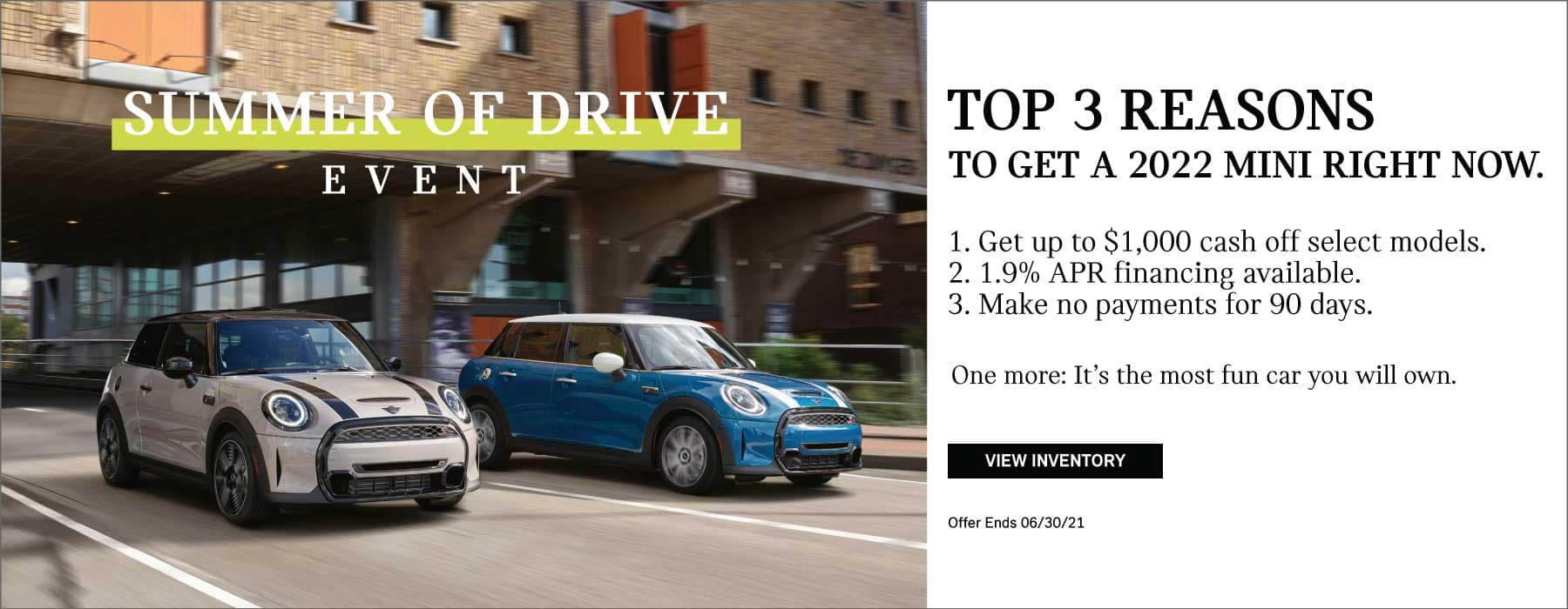 Top 3 reasons to get a 2022 MINI right now. 1: get up to $1,000 cash off select models. 2: 1.9% APR financing available. 3: Make no payments for 90 days. One more: Its the most fun car you will ever own. Valid through 06/30/21. Click to view inventory. See dealer for full details. Image shows a black and white 2022 MINI Cooper S Hardtop 2 Door and a blue and white 2022 MINI Cooper S Hardtop 4 Door driving down the street in an urban area. MINIs Summer of Drive logo is placed over the image.