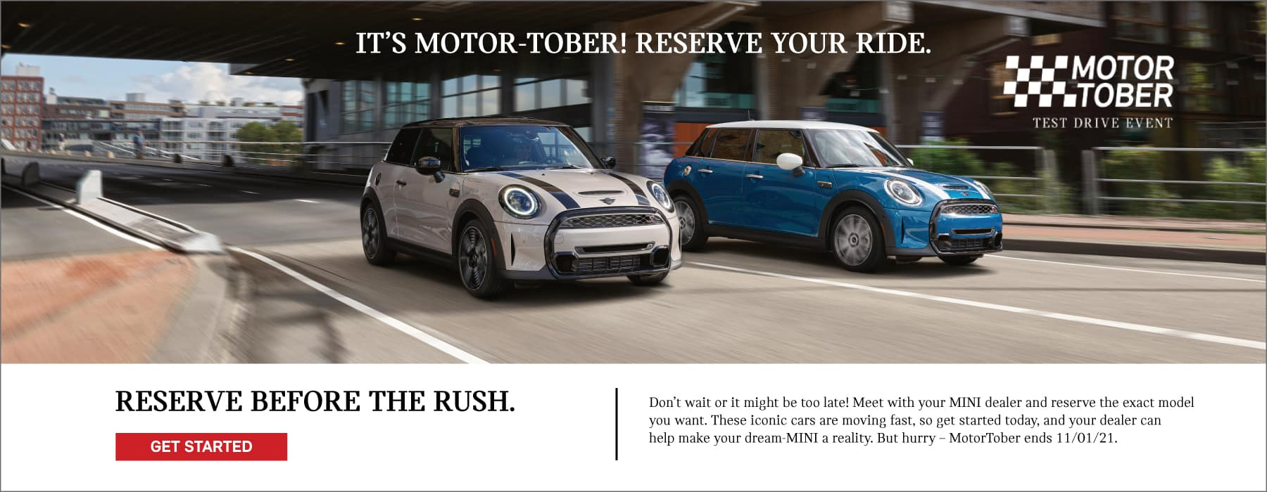 Its Motor-Tober! reserve your ride. Reserve before the rush. Dont wait or it might be too late! Meet with a MINI motoring advisor and reserve the exact model you want. These iconic cars are moving fast. Let us make your dream-MINI a reality. But hurry - MotorTober ends 11/01/21. Click to get started. Image shows two 2022 MINI vehicles driving down the street. MotorTober Test Drive Event logo is placed over the image.