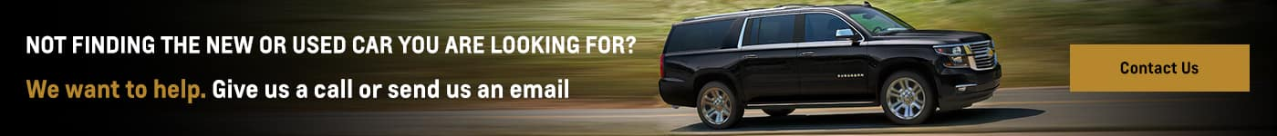Not finding the new or used car you are looking for? We want to help. GIve us a call or send us an email